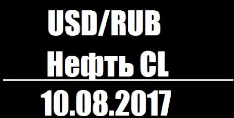 ПРОГНОЗ РУБЛЯ и НЕФТИ CL — 10.08.2017